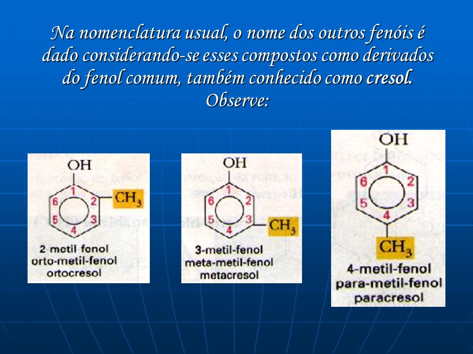 Na nomenclatura usual, o nome dos outros fenóis é dado considerando-se esses compostos como derivados do fenol comum, também conhecido como cresol.
