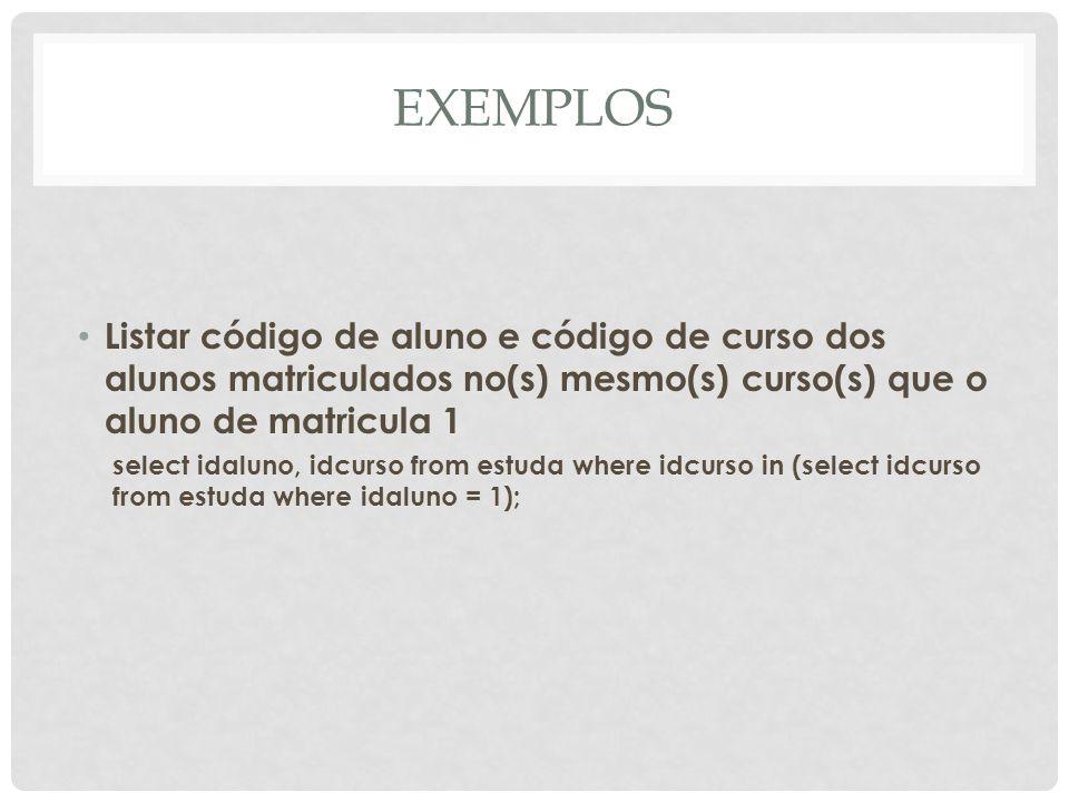 EXEMPLOSListar código de aluno e código de curso dos alunos matriculados no(s) mesmo(s) curso(s) que o aluno de matricula 1.