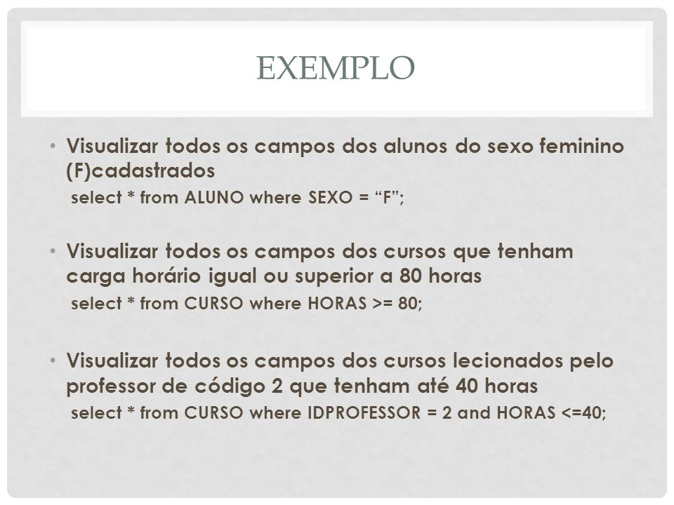 EXEMPLOVisualizar todos os campos dos alunos do sexo feminino (F)cadastrados. select * from ALUNO where SEXO = F ;
