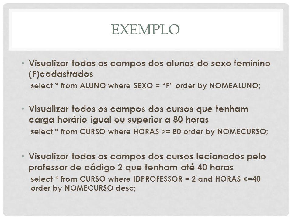 EXEMPLO Visualizar todos os campos dos alunos do sexo feminino (F)cadastrados. select * from ALUNO where SEXO = F order by NOMEALUNO;