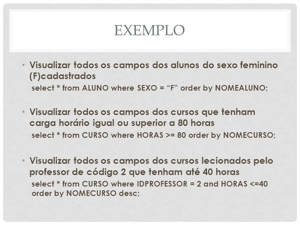 EXEMPLOVisualizar todos os campos dos alunos do sexo feminino (F)cadastrados. select * from ALUNO where SEXO = F order by NOMEALUNO;