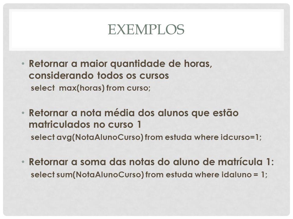EXEMPLOS Retornar a maior quantidade de horas, considerando todos os cursos. select max(horas) from curso;