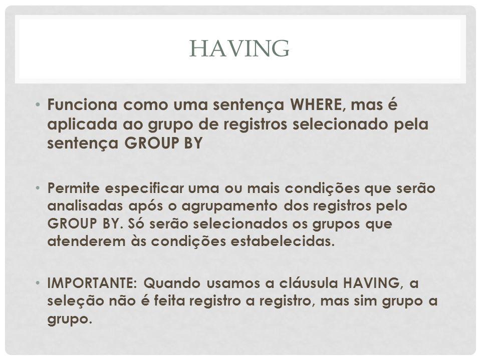 HAVING Funciona como uma sentença WHERE, mas é aplicada ao grupo de registros selecionado pela sentença GROUP BY.