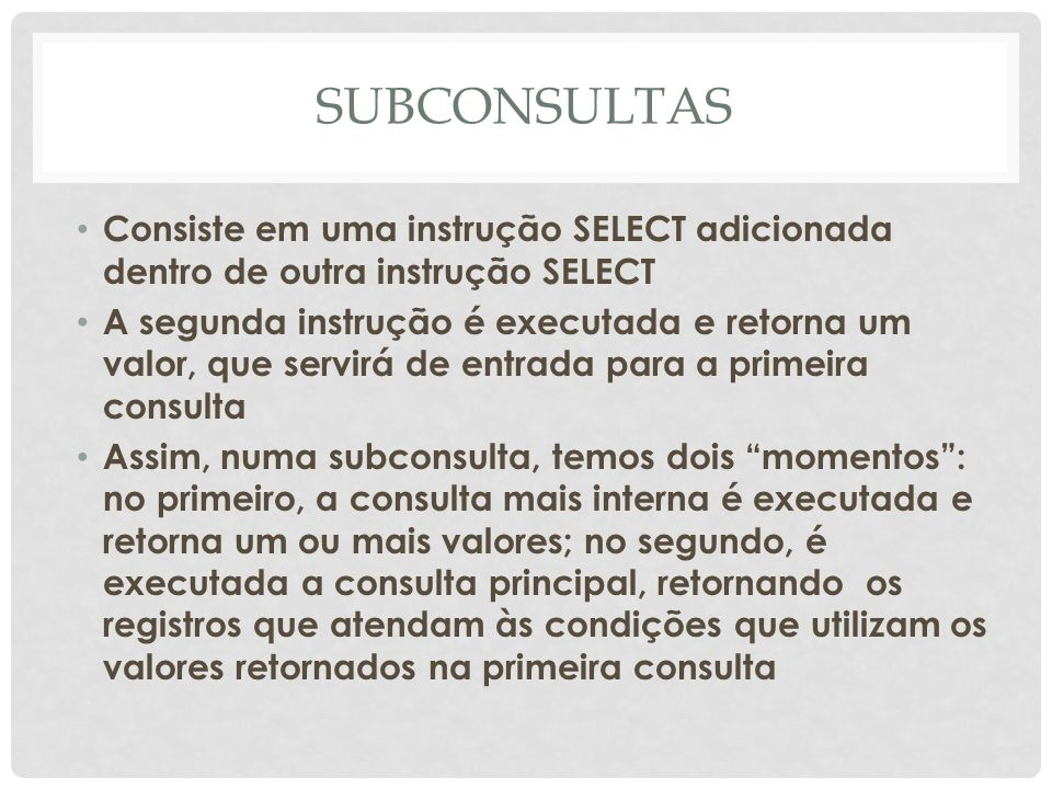 SUBCONSULTAS Consiste em uma instrução SELECT adicionada dentro de outra instrução SELECT.