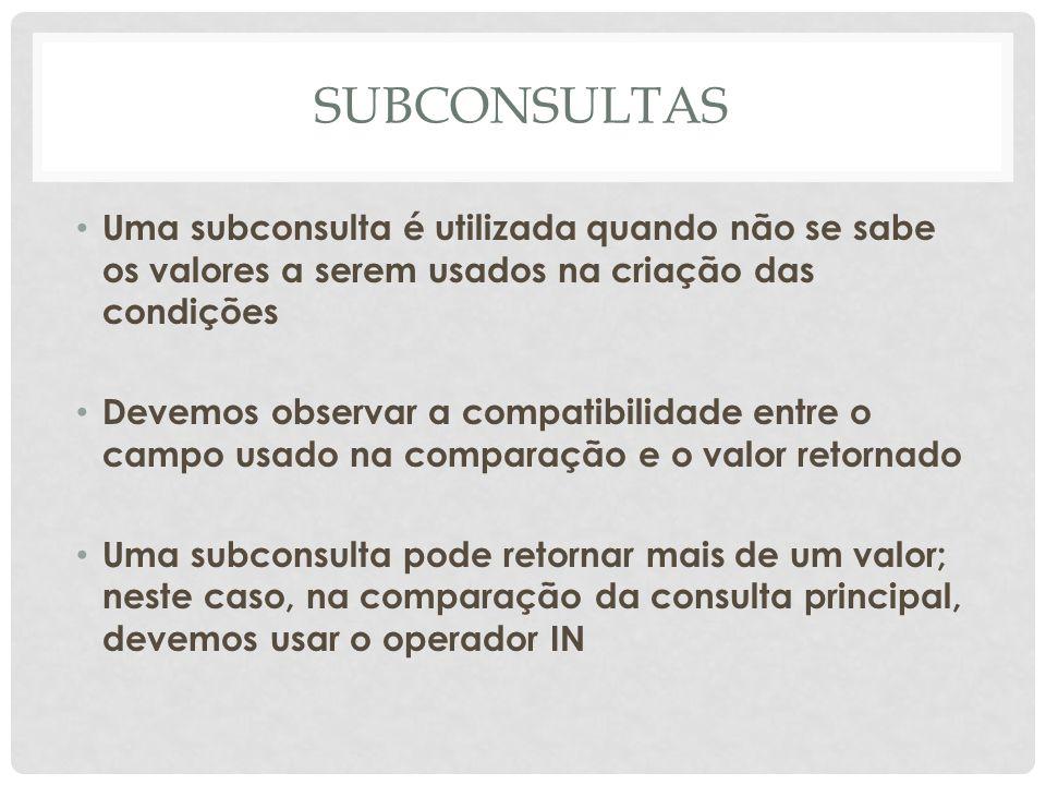 SUBCONSULTAS Uma subconsulta é utilizada quando não se sabe os valores a serem usados na criação das condições.