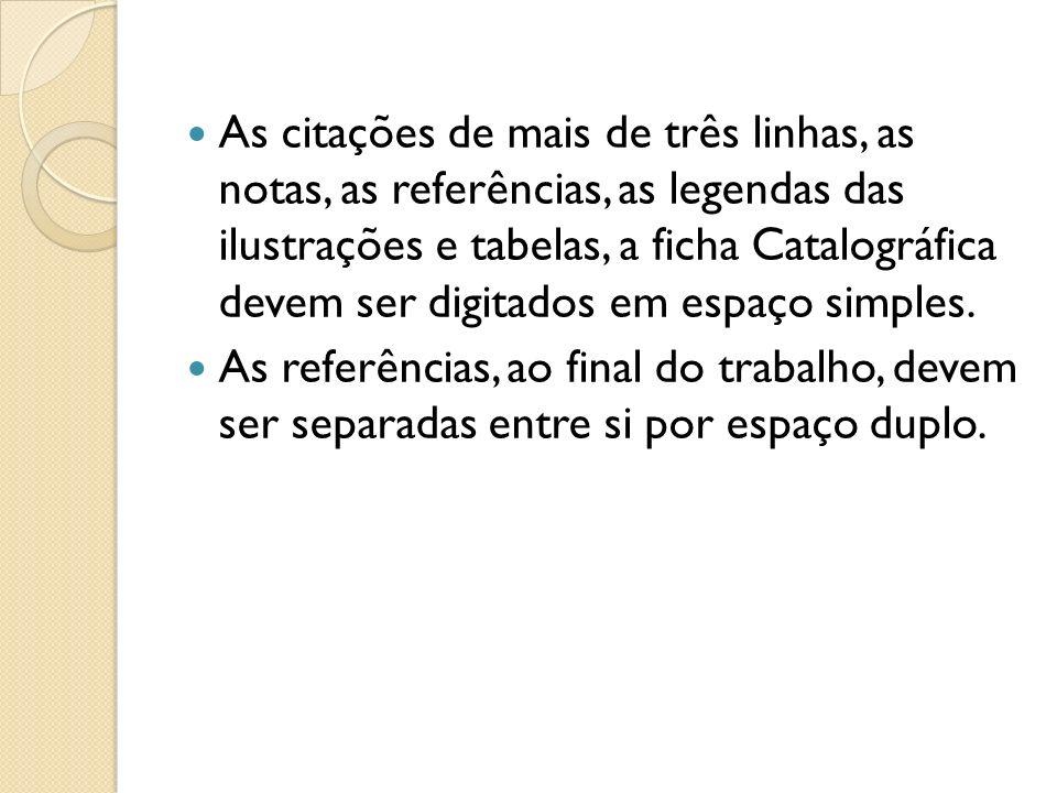 As citações de mais de três linhas, as notas, as referências, as legendas das ilustrações e tabelas, a ficha Catalográfica devem ser digitados em espaço simples.
