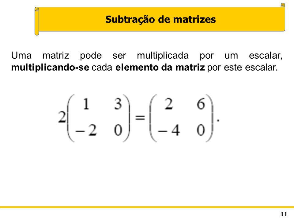 Subtração de matrizes Uma matriz pode ser multiplicada por um escalar, multiplicando-se cada elemento da matriz por este escalar.