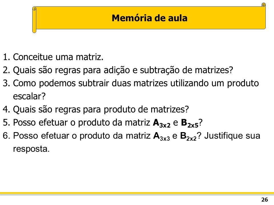 Memória de aula Conceitue uma matriz. Quais são regras para adição e subtração de matrizes