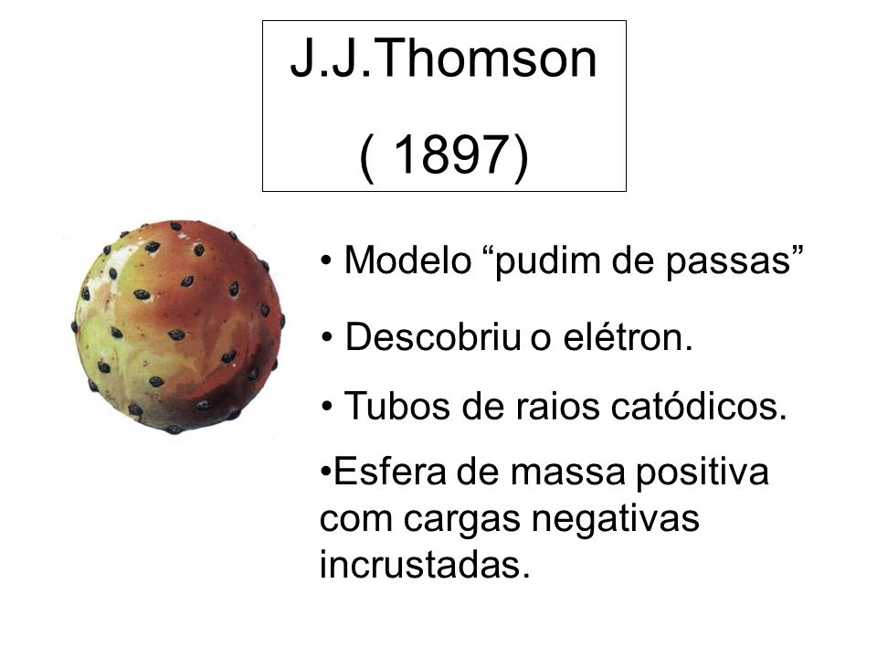 J.J.Thomson ( 1897) Modelo pudim de passas Descobriu o elétron.