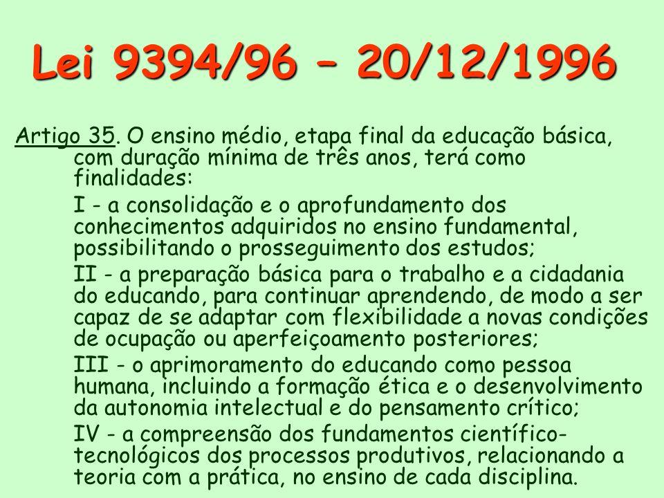 Lei 9394/96 – 20/12/1996 Artigo 35. O ensino médio, etapa final da educação básica, com duração mínima de três anos, terá como finalidades: