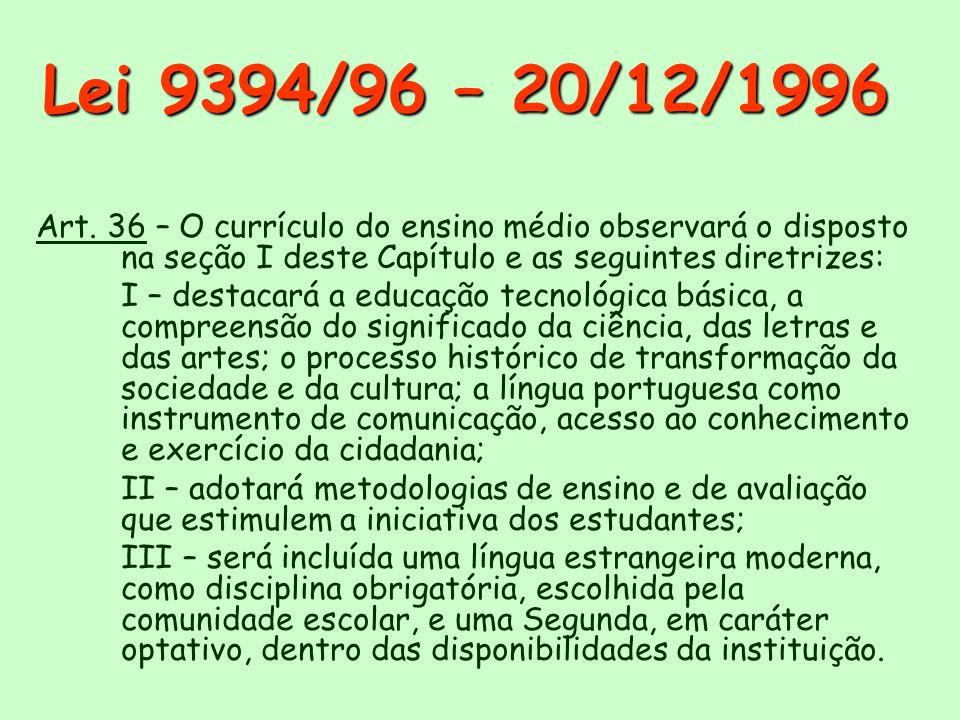 Lei 9394/96 – 20/12/1996 Art. 36 – O currículo do ensino médio observará o disposto na seção I deste Capítulo e as seguintes diretrizes: