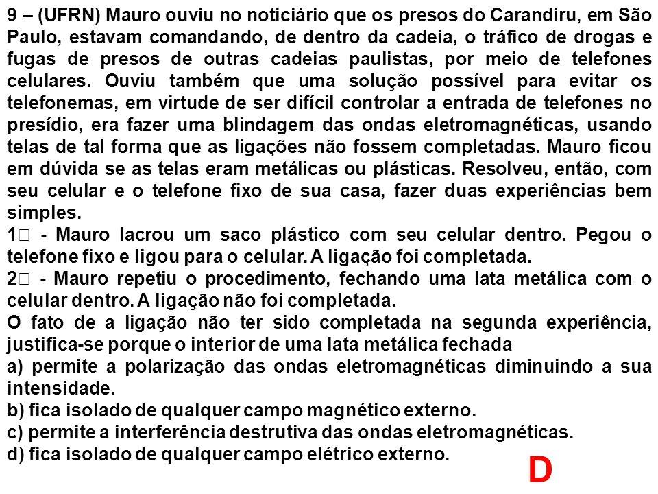 9 – (UFRN) Mauro ouviu no noticiário que os presos do Carandiru, em São Paulo, estavam comandando, de dentro da cadeia, o tráfico de drogas e fugas de presos de outras cadeias paulistas, por meio de telefones celulares. Ouviu também que uma solução possível para evitar os telefonemas, em virtude de ser difícil controlar a entrada de telefones no presídio, era fazer uma blindagem das ondas eletromagnéticas, usando telas de tal forma que as ligações não fossem completadas. Mauro ficou em dúvida se as telas eram metálicas ou plásticas. Resolveu, então, com seu celular e o telefone fixo de sua casa, fazer duas experiências bem simples.