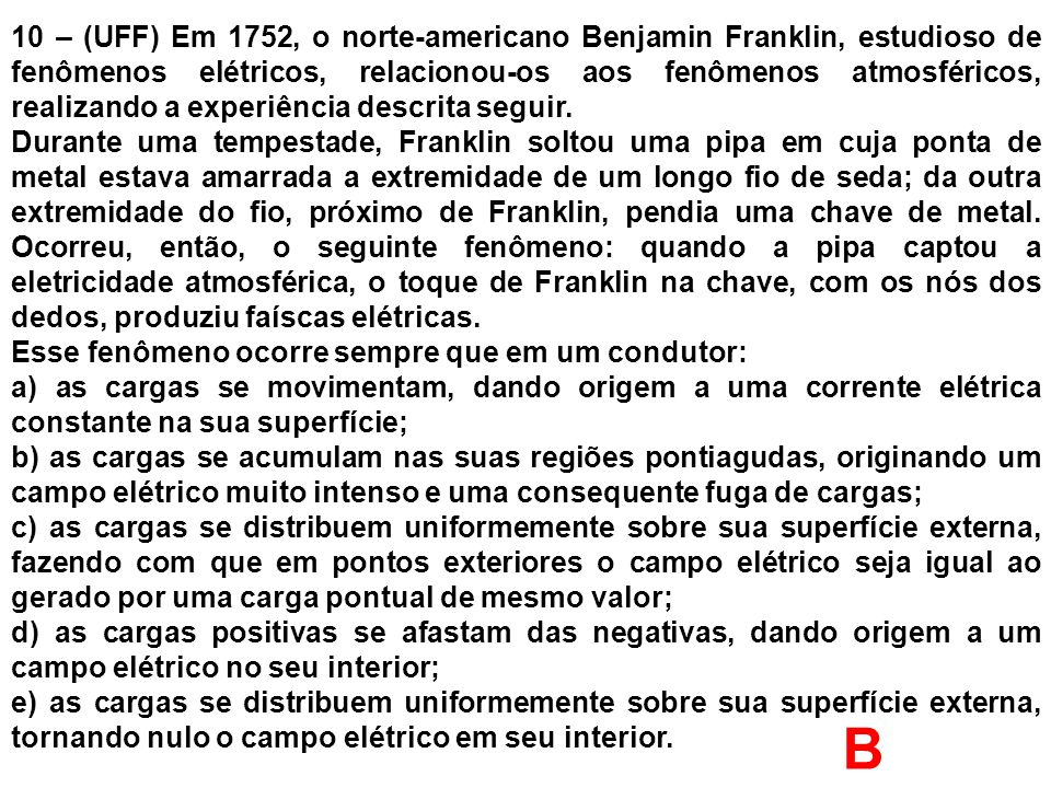 10 – (UFF) Em 1752, o norte-americano Benjamin Franklin, estudioso de fenômenos elétricos, relacionou-os aos fenômenos atmosféricos, realizando a experiência descrita seguir.