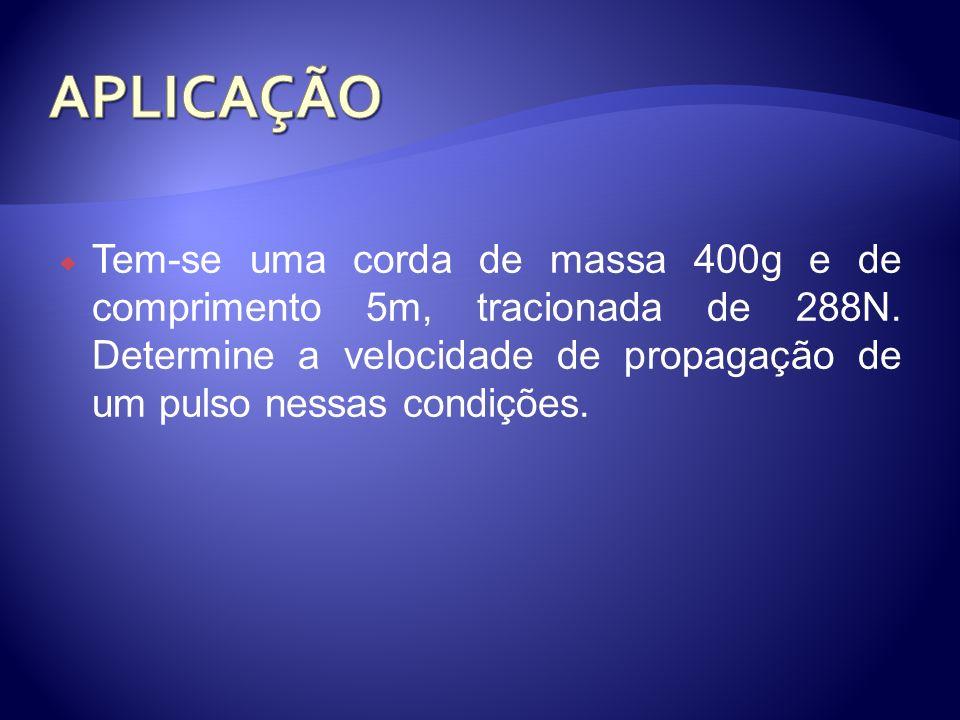 APLICAÇÃO Tem-se uma corda de massa 400g e de comprimento 5m, tracionada de 288N.