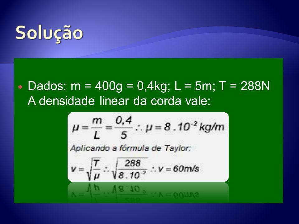 Solução Dados: m = 400g = 0,4kg; L = 5m; T = 288N A densidade linear da corda vale: