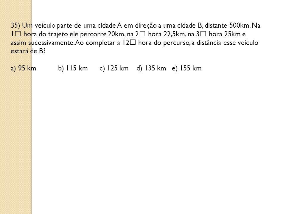 35) Um veículo parte de uma cidade A em direção a uma cidade B, distante 500km. Na 1 hora do trajeto ele percorre 20km, na 2 hora 22,5km, na 3 hora 25km e assim sucessivamente. Ao completar a 12 hora do percurso, a distância esse veículo estará de B