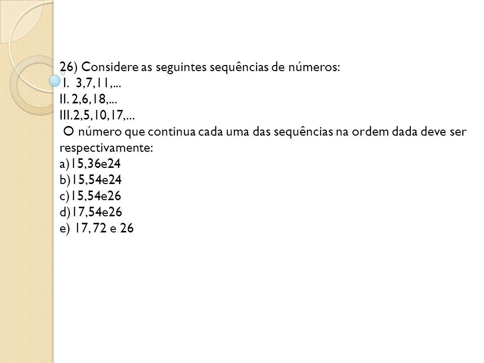 26) Considere as seguintes sequências de números: I. 3,7,11,. II