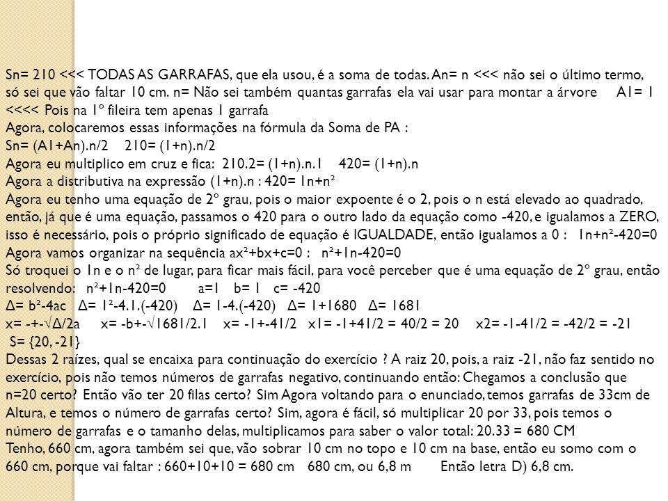 Sn= 210 <<< TODAS AS GARRAFAS, que ela usou, é a soma de todas. An= n <<< não sei o último termo, só sei que vão faltar 10 cm. n= Não sei também quantas garrafas ela vai usar para montar a árvore A1= 1 <<<< Pois na 1º fileira tem apenas 1 garrafa Agora, colocaremos essas informações na fórmula da Soma de PA : Sn= (A1+An).n/2 210= (1+n).n/2 Agora eu multiplico em cruz e fica: 210.2= (1+n).n.1 420= (1+n).n Agora a distributiva na expressão (1+n).n : 420= 1n+n² Agora eu tenho uma equação de 2º grau, pois o maior expoente é o 2, pois o n está elevado ao quadrado, então, já que é uma equação, passamos o 420 para o outro lado da equação como -420, e igualamos a ZERO, isso é necessário, pois o próprio significado de equação é IGUALDADE, então igualamos a 0 : 1n+n²-420=0 Agora vamos organizar na sequência ax²+bx+c=0 : n²+1n-420=0 Só troquei o 1n e o n² de lugar, para ficar mais fácil, para você perceber que é uma equação de 2º grau, então resolvendo: n²+1n-420=0 a=1 b= 1 c= -420 Δ= b²-4ac Δ= 1²-4.1.(-420) Δ= 1-4.(-420) Δ= 1+1680 Δ= 1681 x= -+-√Δ/2a x= -b+-√1681/2.1 x= -1+-41/2 x1= -1+41/2 = 40/2 = 20 x2= -1-41/2 = -42/2 = -21