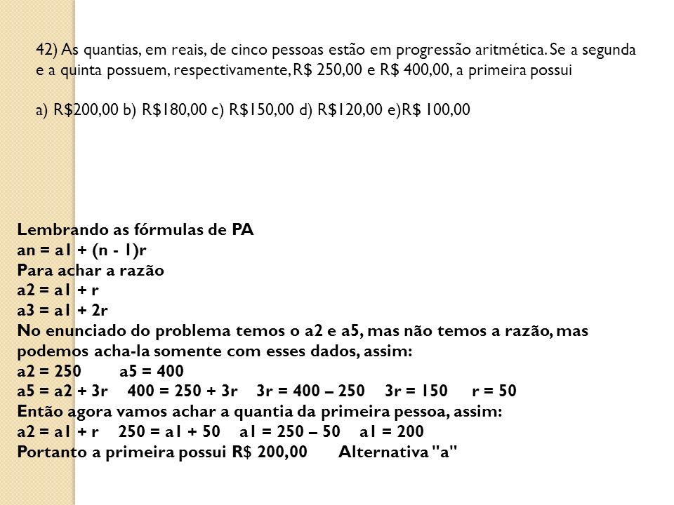 42) As quantias, em reais, de cinco pessoas estão em progressão aritmética. Se a segunda e a quinta possuem, respectivamente, R$ 250,00 e R$ 400,00, a primeira possui