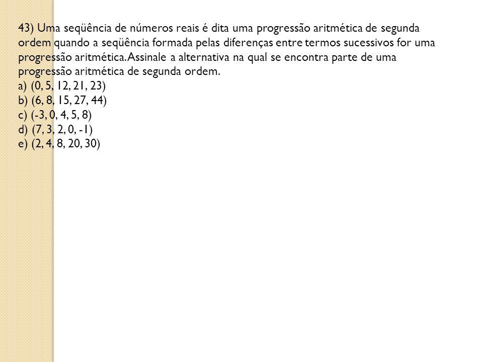 43) Uma seqüência de números reais é dita uma progressão aritmética de segunda ordem quando a seqüência formada pelas diferenças entre termos sucessivos for uma progressão aritmética. Assinale a alternativa na qual se encontra parte de uma progressão aritmética de segunda ordem.