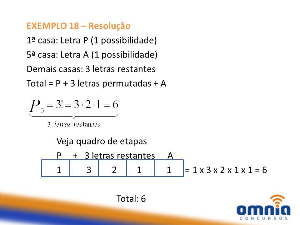 EXEMPLO 18 – Resolução 1ª casa: Letra P (1 possibilidade) 5ª casa: Letra A (1 possibilidade) Demais casas: 3 letras restantes.