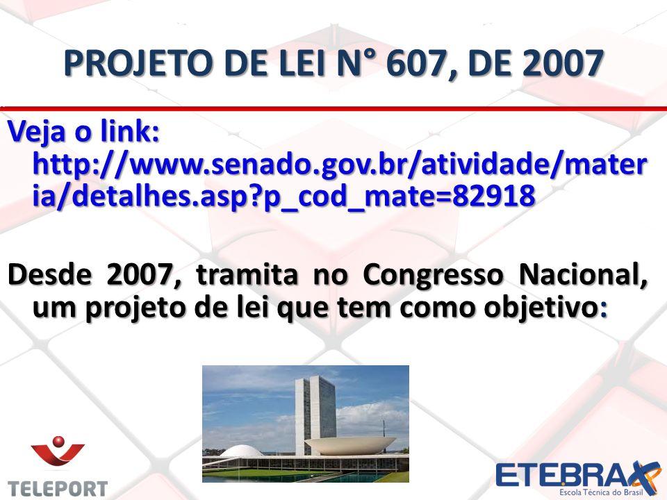 Projeto de lei n° 607, de 2007 Veja o link: http://www.senado.gov.br/atividade/materia/detalhes.asp p_cod_mate=82918.
