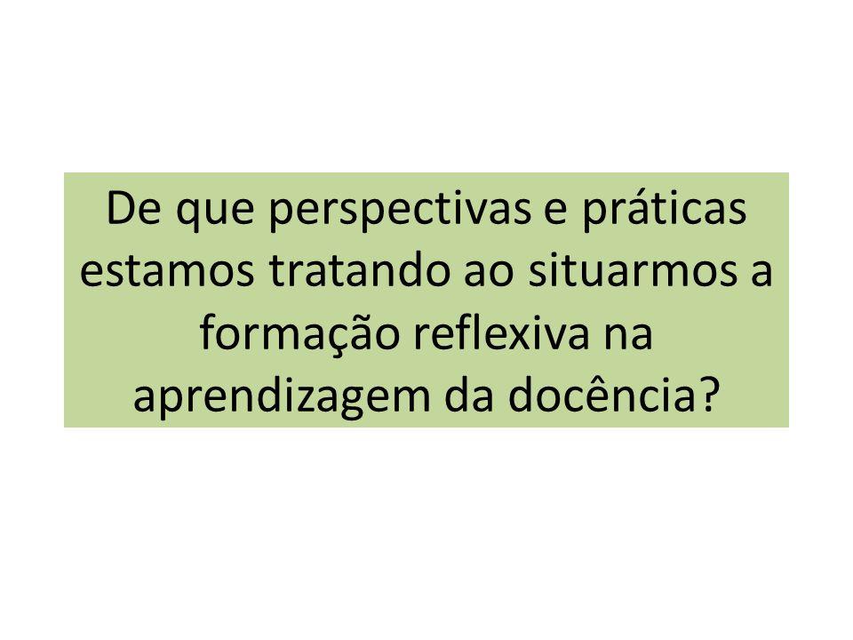 De que perspectivas e práticas estamos tratando ao situarmos a formação reflexiva na aprendizagem da docência