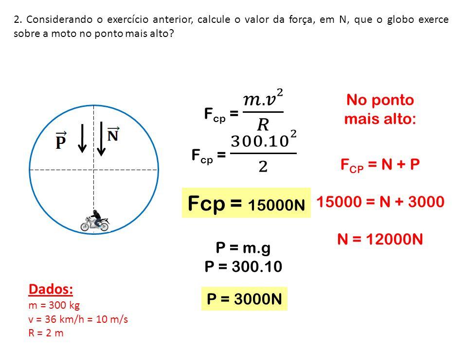 Fcp = 15000N Fcp = 𝑚.𝑣2 𝑅 No ponto mais alto: Fcp = 300.102 2