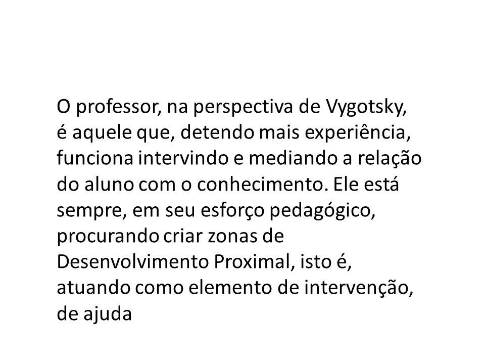 O professor, na perspectiva de Vygotsky, é aquele que, detendo mais experiência, funciona intervindo e mediando a relação do aluno com o conhecimento.