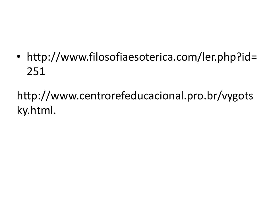 http://www.filosofiaesoterica.com/ler.php id=251 http://www.centrorefeducacional.pro.br/vygotsky.html.