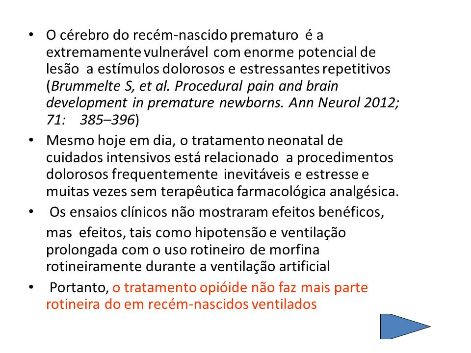 O cérebro do recém-nascido prematuro é a extremamente vulnerável com enorme potencial de lesão a estímulos dolorosos e estressantes repetitivos (Brummelte S, et al. Procedural pain and brain development in premature newborns. Ann Neurol 2012; 71: 385–396)