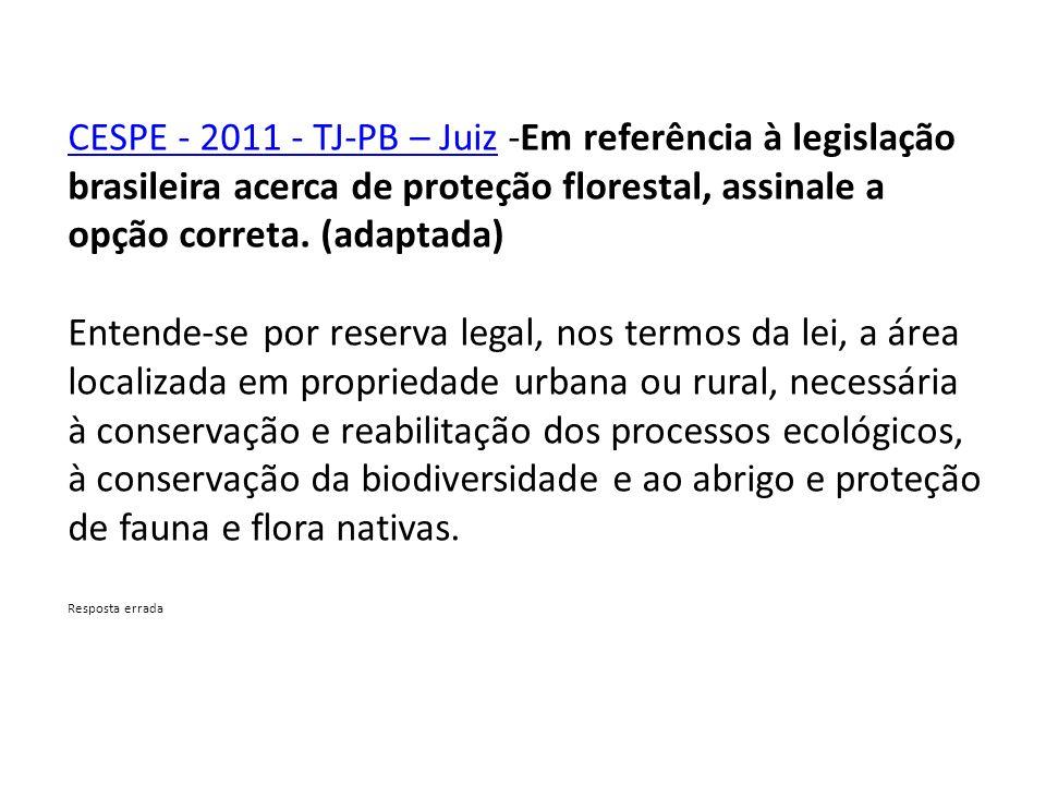 CESPE - 2011 - TJ-PB – Juiz -Em referência à legislação brasileira acerca de proteção florestal, assinale a opção correta. (adaptada)