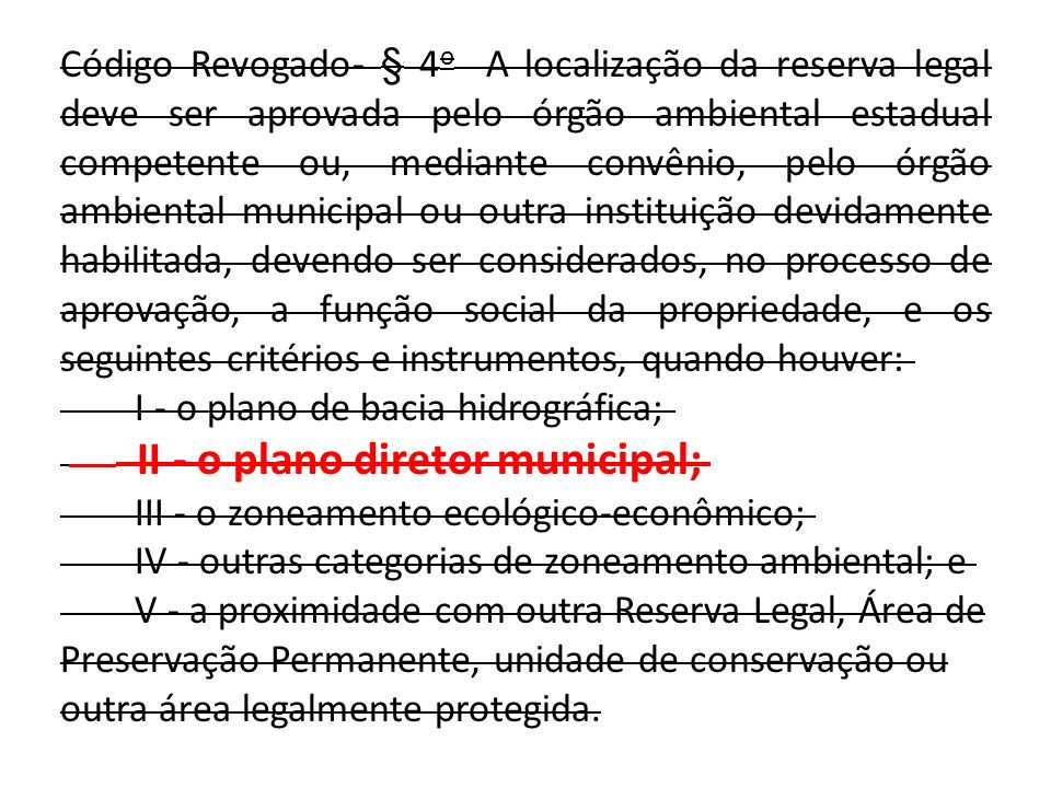 Código Revogado- § 4o A localização da reserva legal deve ser aprovada pelo órgão ambiental estadual competente ou, mediante convênio, pelo órgão ambiental municipal ou outra instituição devidamente habilitada, devendo ser considerados, no processo de aprovação, a função social da propriedade, e os seguintes critérios e instrumentos, quando houver: