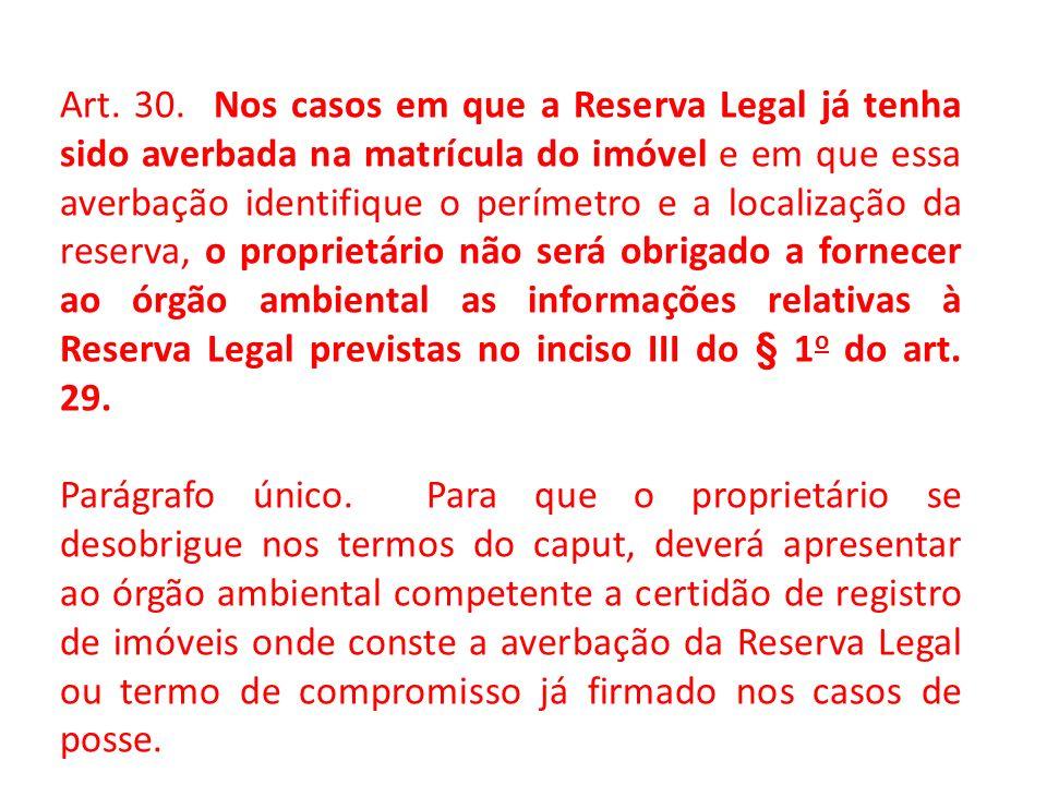 Art. 30. Nos casos em que a Reserva Legal já tenha sido averbada na matrícula do imóvel e em que essa averbação identifique o perímetro e a localização da reserva, o proprietário não será obrigado a fornecer ao órgão ambiental as informações relativas à Reserva Legal previstas no inciso III do § 1o do art. 29.