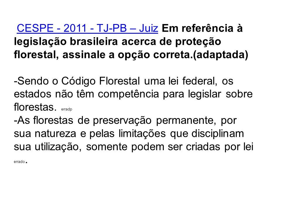CESPE - 2011 - TJ-PB – Juiz Em referência à legislação brasileira acerca de proteção florestal, assinale a opção correta.(adaptada)