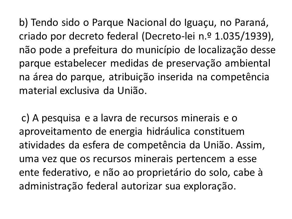 b) Tendo sido o Parque Nacional do Iguaçu, no Paraná, criado por decreto federal (Decreto-lei n.º 1.035/1939), não pode a prefeitura do município de localização desse parque estabelecer medidas de preservação ambiental na área do parque, atribuição inserida na competência material exclusiva da União.