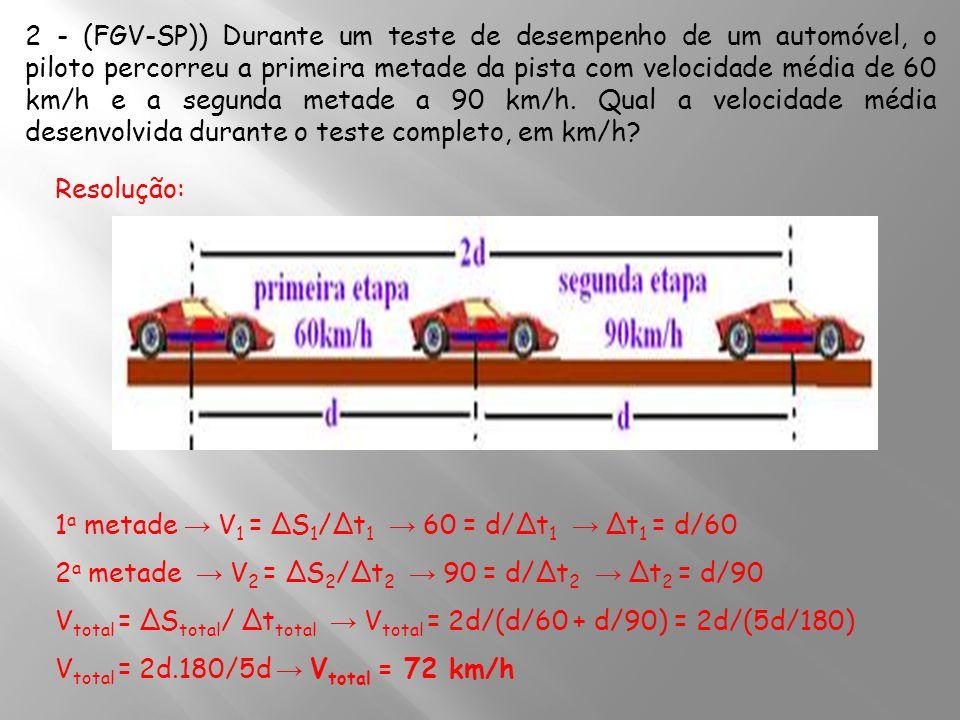 2 - (FGV-SP)) Durante um teste de desempenho de um automóvel, o piloto percorreu a primeira metade da pista com velocidade média de 60 km/h e a segunda metade a 90 km/h. Qual a velocidade média desenvolvida durante o teste completo, em km/h