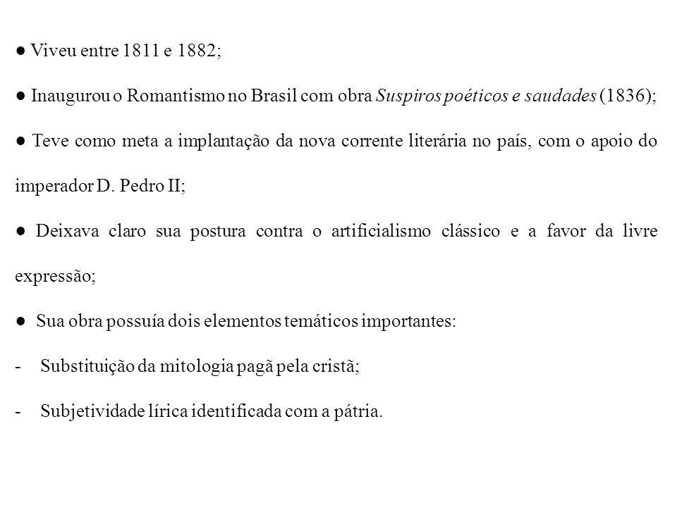 ● Viveu entre 1811 e 1882; ● Inaugurou o Romantismo no Brasil com obra Suspiros poéticos e saudades (1836);