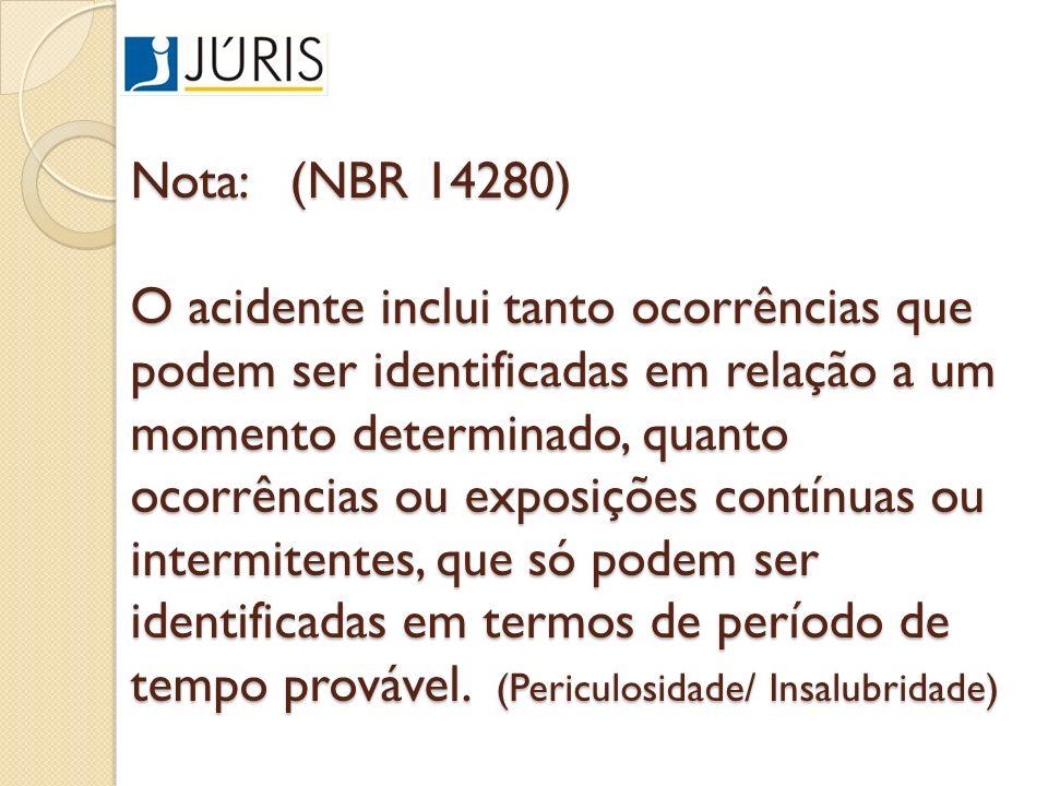 Nota: (NBR 14280) O acidente inclui tanto ocorrências que podem ser identificadas em relação a um momento determinado, quanto ocorrências ou exposições contínuas ou intermitentes, que só podem ser identificadas em termos de período de tempo provável.