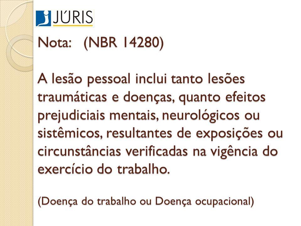 Nota: (NBR 14280) A lesão pessoal inclui tanto lesões traumáticas e doenças, quanto efeitos prejudiciais mentais, neurológicos ou sistêmicos, resultantes de exposições ou circunstâncias verificadas na vigência do exercício do trabalho.