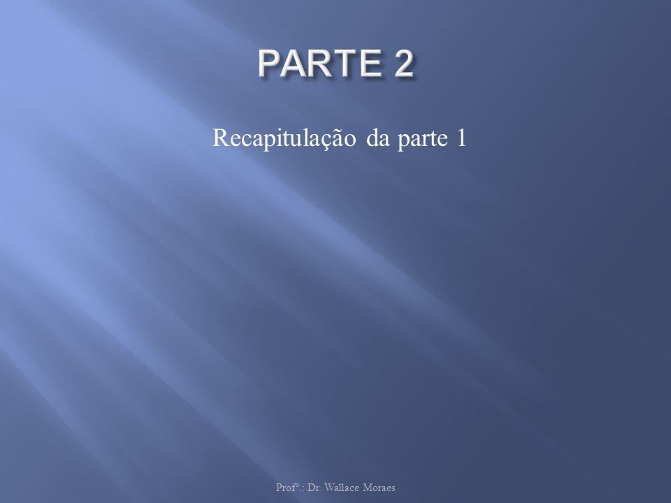 PARTE 2 Recapitulação da parte 1 Profº.: Dr. Wallace Moraes