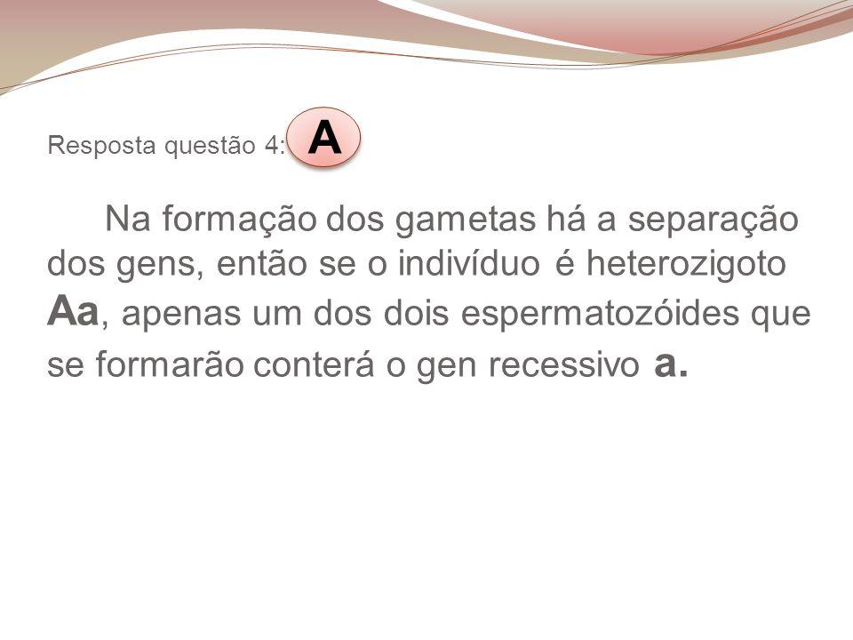 Resposta questão 4: A Na formação dos gametas há a separação dos gens, então se o indivíduo é heterozigoto Aa, apenas um dos dois espermatozóides que se formarão conterá o gen recessivo a.