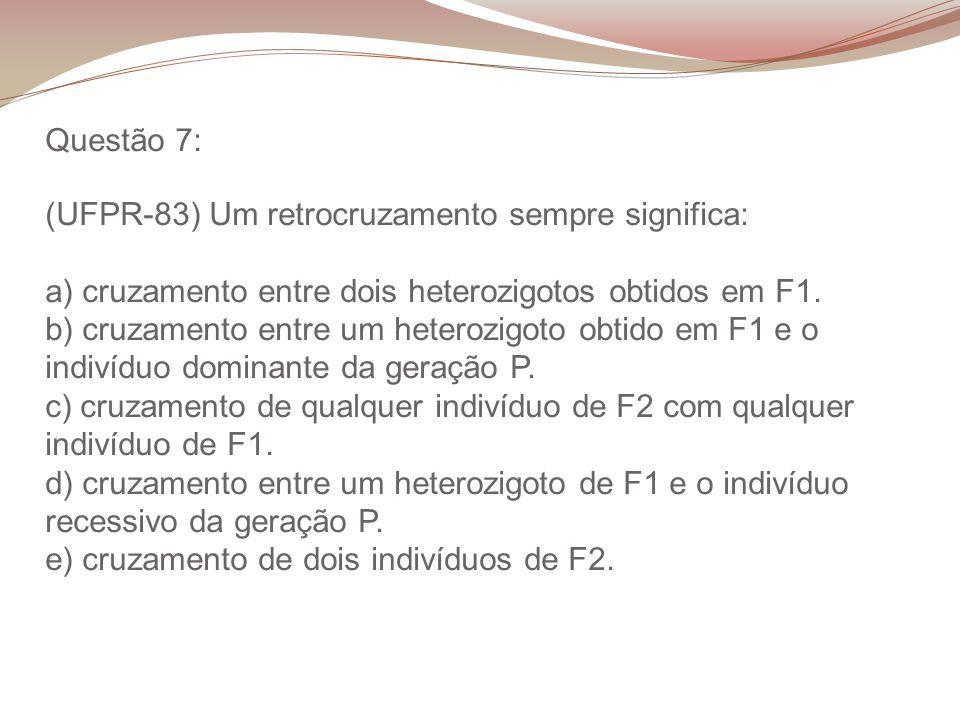 Questão 7: (UFPR-83) Um retrocruzamento sempre significa: a) cruzamento entre dois heterozigotos obtidos em F1.