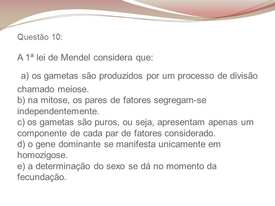 Questão 10: A 1ª lei de Mendel considera que: a) os gametas são produzidos por um processo de divisão chamado meiose.