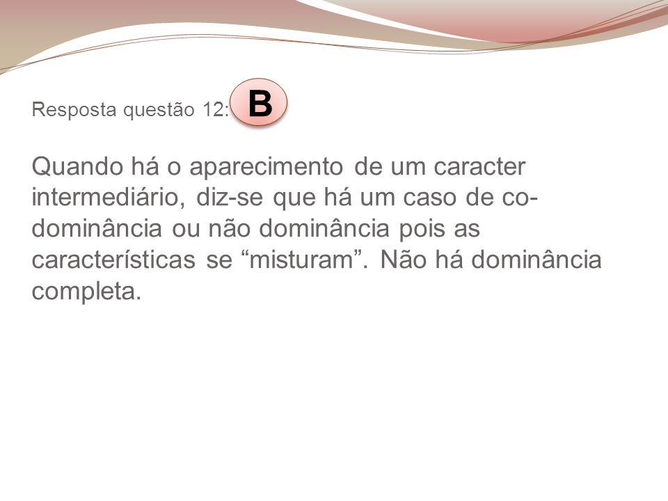 Resposta questão 12: B Quando há o aparecimento de um caracter intermediário, diz-se que há um caso de co-dominância ou não dominância pois as características se misturam .