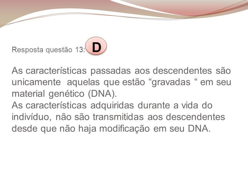 Resposta questão 13: D As características passadas aos descendentes são unicamente aquelas que estão gravadas em seu material genético (DNA).