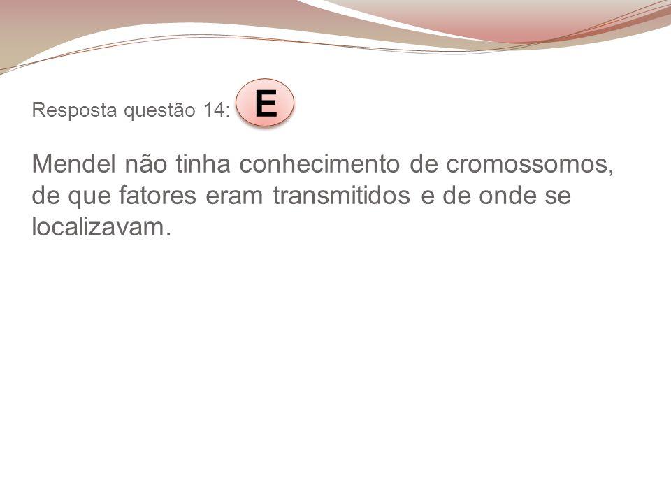 Resposta questão 14: E Mendel não tinha conhecimento de cromossomos, de que fatores eram transmitidos e de onde se localizavam.