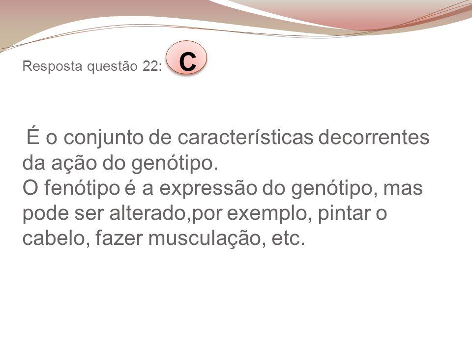 Resposta questão 22: C É o conjunto de características decorrentes da ação do genótipo.