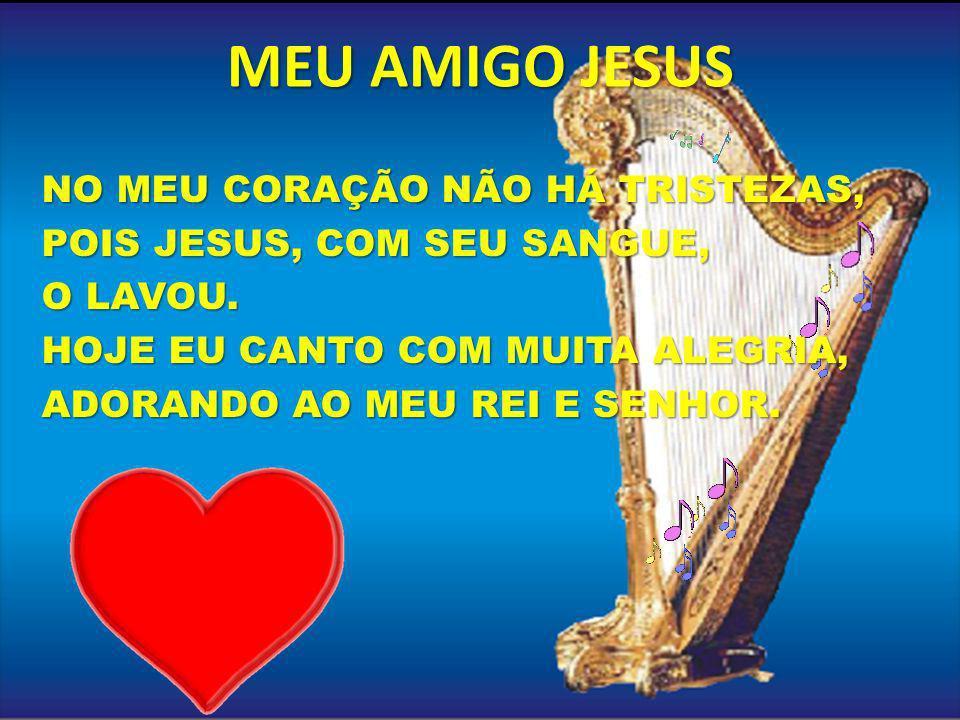 MEU AMIGO JESUS NO MEU CORAÇÃO NÃO HÁ TRISTEZAS, POIS JESUS, COM SEU SANGUE, O LAVOU.