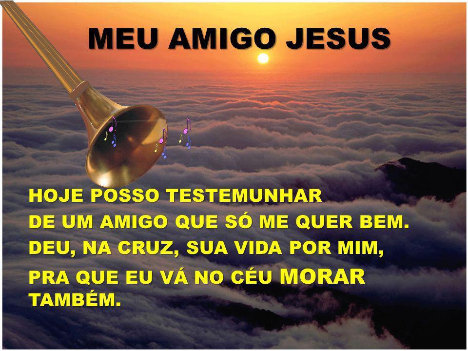 MEU AMIGO JESUS HOJE POSSO TESTEMUNHAR DE UM AMIGO QUE SÓ ME QUER BEM.